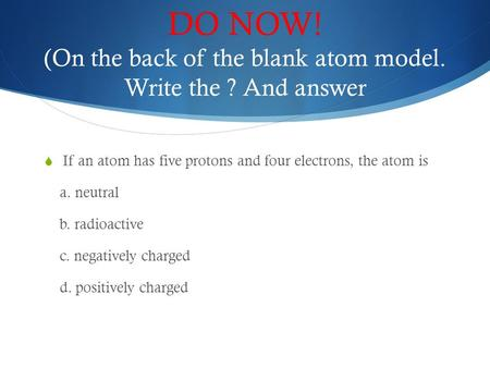 DO NOW! (On the back of the blank atom model. Write the ? And answer  If an atom has five protons and four electrons, the atom is a. neutral b. radioactive.