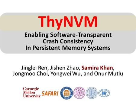 ThyNVM Enabling Software-Transparent Crash Consistency In Persistent Memory Systems Jinglei Ren, Jishen Zhao, Samira Khan, Jongmoo Choi, Yongwei Wu, and.