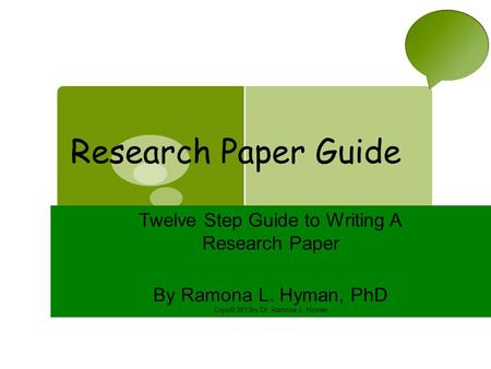 Research Paper Guide Twelve Step Guide to Writing A Research Paper By Ramona L. Hyman, PhD Copy© 2013by Dr. Ramona L. Hyman.