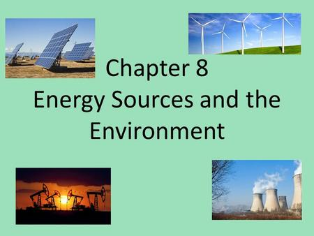 Chapter 8 Energy Sources and the Environment. 8-1 Fossil Fuels Energy Resources – Energy is used many ways – Law of Conservation of Energy Energy use.