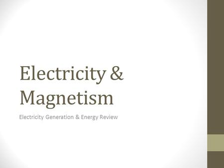 Electricity & Magnetism Electricity Generation & Energy Review.