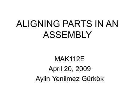 ALIGNING PARTS IN AN ASSEMBLY MAK112E April 20, 2009 Aylin Yenilmez Gürkök.