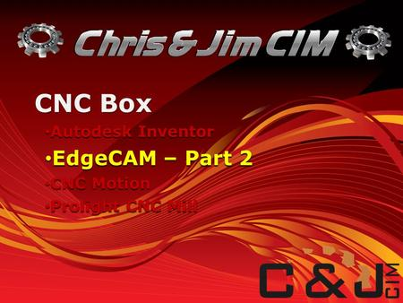 Autodesk Inventor Autodesk Inventor EdgeCAM – Part 2 EdgeCAM – Part 2 CNC Motion CNC Motion Prolight CNC Mill Prolight CNC Mill CNC Box.