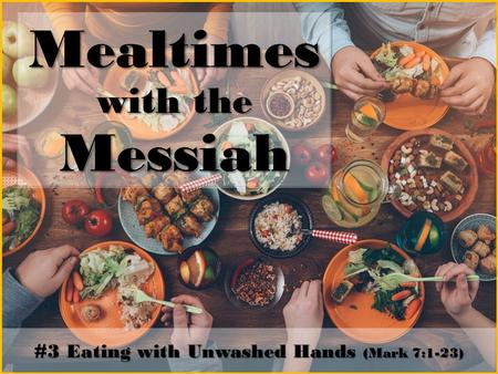 Mealtimes with the Messiah #3 Eating with Unwashed Hands (Mark 7:1-23)