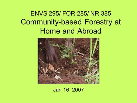 ENVS 295/ FOR 285/ NR 385 Community-based Forestry at Home and Abroad Jan 16, 2007.
