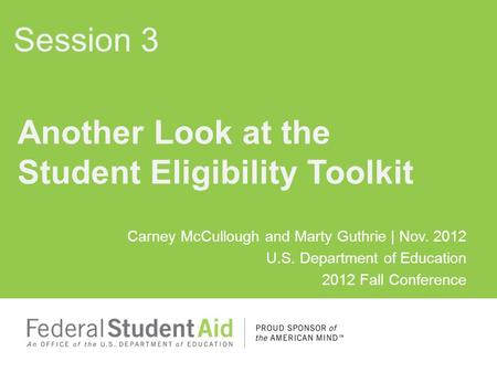 Carney McCullough and Marty Guthrie | Nov. 2012 U.S. Department of Education 2012 Fall Conference Another Look at the Student Eligibility Toolkit Session.