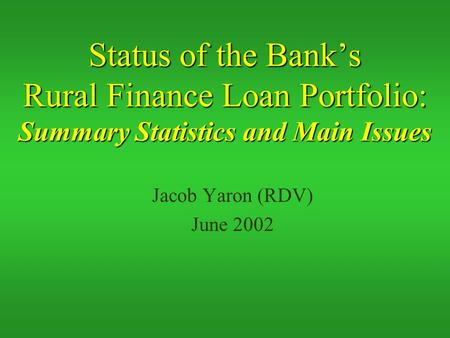Status of the Bank's Rural Finance Loan Portfolio: Summary Statistics and Main Issues Jacob Yaron (RDV) June 2002.