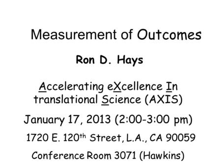 Measurement of Outcomes Ron D. Hays Accelerating eXcellence In translational Science (AXIS) January 17, 2013 (2:00-3:00 pm) 1720 E. 120 th Street, L.A.,