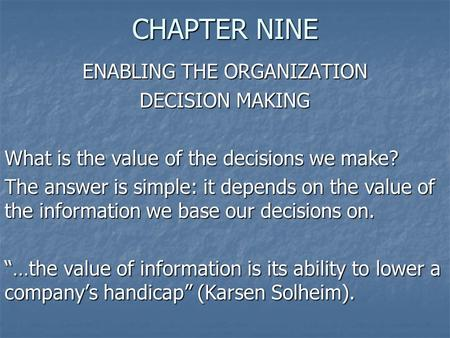 CHAPTER NINE ENABLING THE ORGANIZATION DECISION MAKING What is the value of the decisions we make? The answer is simple: it depends on the value of the.