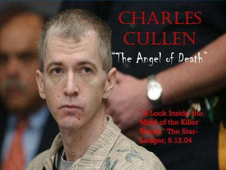 "Charles Cullen ""The Angel of Death"" A Look Inside the Mind of the Killer Nurse. The Star- Ledger, 9.12.04."