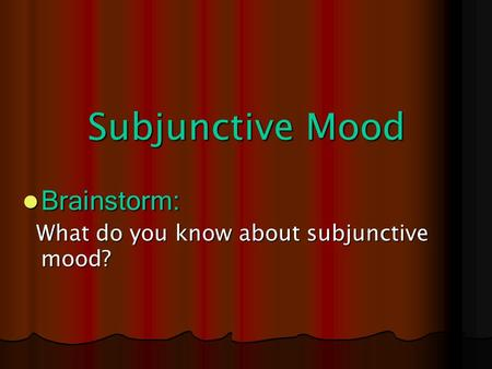 Subjunctive Mood Brainstorm: Brainstorm: What do you know about subjunctive mood? What do you know about subjunctive mood?