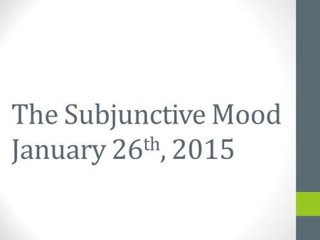 The Subjunctive Mood January 26 th, 2015 January 23 rd, 2015.
