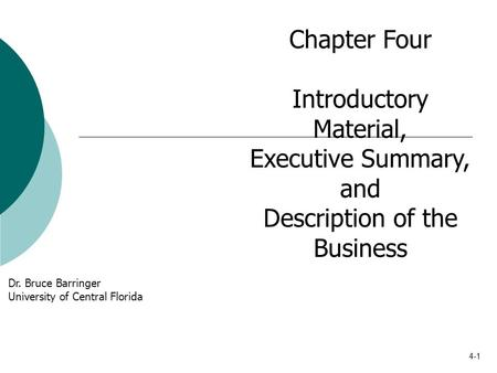 4-1 Chapter Four Introductory Material, Executive Summary, and Description of the Business Dr. Bruce Barringer University of Central Florida.