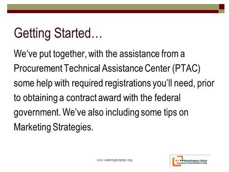 Getting Started… We've put together, with the assistance from a Procurement Technical Assistance Center (PTAC) some help with required registrations you'll.