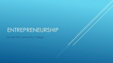 ENTREPRENEURSHIP Bunker Hill Community College. THREE LESSONS  1. What is Entrepreneurship  2. Idea Generation, Opportunity Recognition, and Feasibility.