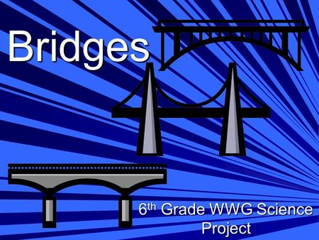 Bridges 6 th Grade WWG Science Project. Objective: Design, build and test the load bearing capacity of a scale model bridge.