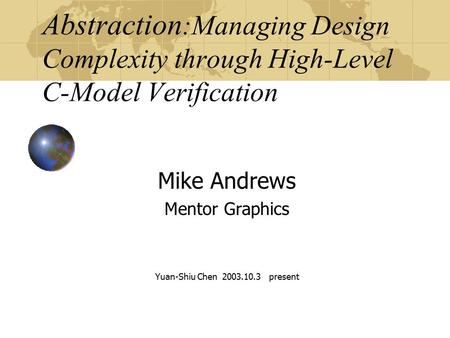 Abstraction :Managing Design Complexity through High-Level C-Model Verification Mike Andrews Mentor Graphics Yuan-Shiu Chen 2003.10.3 present.