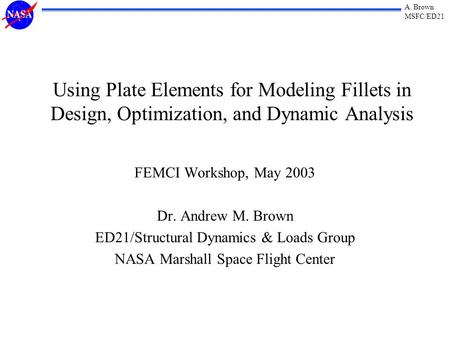 A. Brown MSFC/ED21 Using Plate Elements for Modeling Fillets in Design, Optimization, and Dynamic Analysis FEMCI Workshop, May 2003 Dr. Andrew M. Brown.