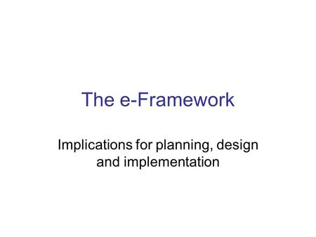 The e-Framework Implications for planning, design and implementation.
