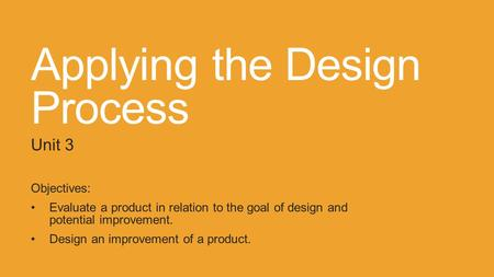 Applying the Design Process Unit 3 Objectives: Evaluate a product in relation to the goal of design and potential improvement. Design an improvement of.