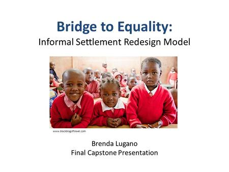 Bridge to Equality: Informal Settlement Redesign Model Brenda Lugano Final Capstone Presentation www.blackblogoftravel.com.