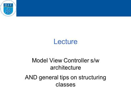 Lecture Model View Controller s/w architecture AND general tips on structuring classes.