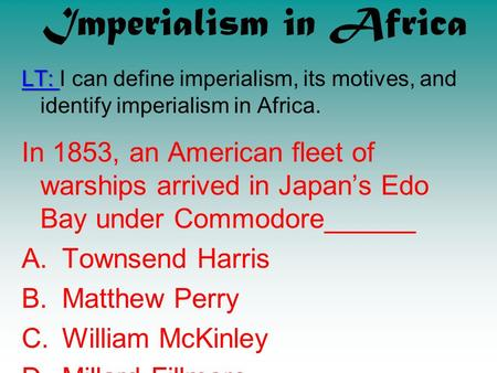 Imperialism in Africa LT: I can define imperialism, its motives, and identify imperialism in Africa. In 1853, an American fleet of warships arrived in.