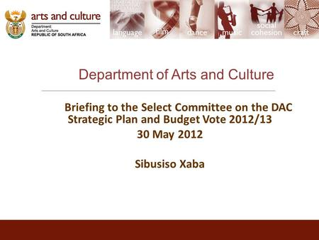 Department <strong>of</strong> <strong>Arts</strong> and Culture Briefing to <strong>the</strong> Select Committee on <strong>the</strong> DAC Strategic Plan and Budget Vote 2012/13 30 May 2012 Sibusiso Xaba.