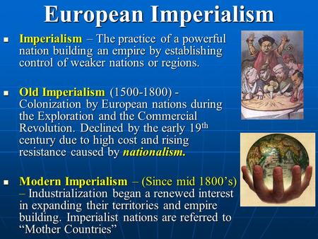 European Imperialism Imperialism – The practice <strong>of</strong> a powerful nation building an empire by establishing control <strong>of</strong> weaker nations or regions. Imperialism.