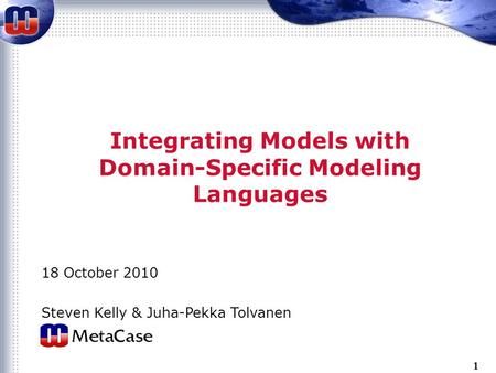 1 Integrating Models with Domain-Specific Modeling Languages 18 October 2010 Steven Kelly & Juha-Pekka Tolvanen.