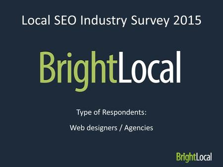 Local SEO Industry Survey 2015 Type of Respondents: Web designers / Agencies.