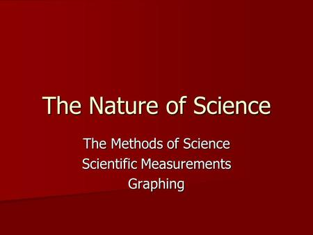 The Nature of Science The Methods of Science Scientific Measurements Graphing.