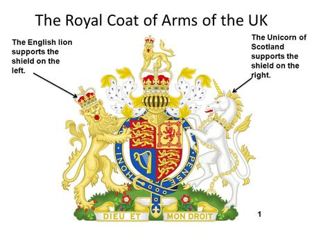 The Royal Coat of Arms of the UK The English lion supports the shield on the left. The Unicorn of Scotland supports the shield on the right. 1.
