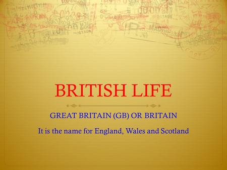 BRITISH LIFE GREAT BRITAIN (GB) OR BRITAIN It is the name for England, Wales and Scotland.