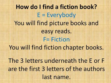 How do I find a fiction book? E = Everybody You will find picture books and easy reads. F= Fiction You will find fiction chapter books. The 3 letters underneath.