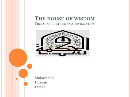 T HE HOUSE OF WISDOM T HE A RAB CULTURE AND CIVILIZATION Mohammed Hassan Ahmed.