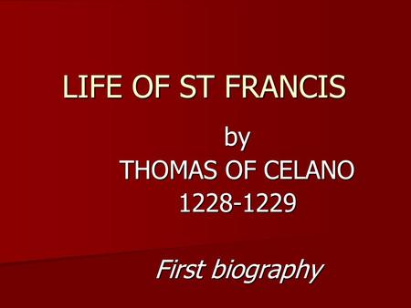 LIFE OF ST FRANCIS by THOMAS OF CELANO 1228-1229 First biography.