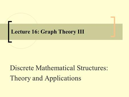 Lecture 16: Graph Theory III Discrete Mathematical Structures: Theory and Applications.