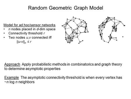 Random Geometric Graph Model Model for ad hoc/sensor networks n nodes placed in d-dim space Connectivity threshold r Two nodes u,v connected iff ||u-v||