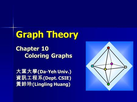 Graph Theory Chapter 10 Coloring Graphs 大葉大學 (Da-Yeh Univ.) 資訊工程系 (Dept. CSIE) 黃鈴玲 (Lingling Huang)