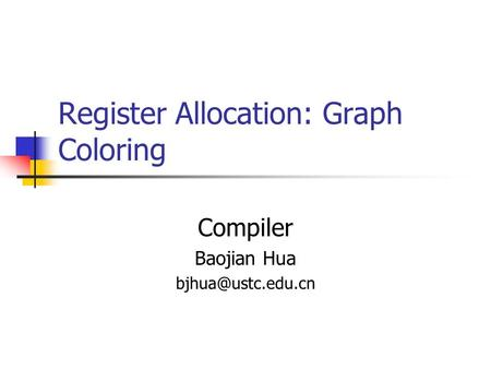 Register Allocation: Graph Coloring Compiler Baojian Hua