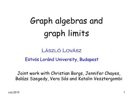 Graph algebras and graph limits László Lovász Eötvös Loránd University, Budapest Joint work with Christian Borgs, Jennifer Chayes, Balázs Szegedy, Vera.