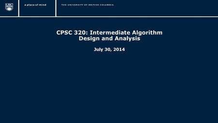 1 CPSC 320: Intermediate Algorithm Design and Analysis July 30, 2014.