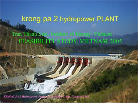 KRONG PA 2 Hydropower Project, Feasibility Study, Vietnam 2005 1 krong pa 2 hydropower PLANT FEASIBILITY STUDY, VIETNAM 2005 Tran Thanh Lien, Institute.