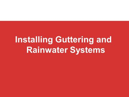 Installing Guttering and Rainwater Systems. Domestic rainwater systems Objectives By the end of this session you will be able to: explain how to install.