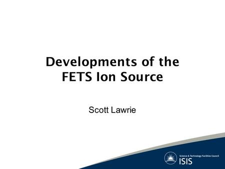 Developments of the FETS Ion Source Scott Lawrie.