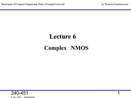 240-451 VLSI, 2000 1 Lecture 6 Department of Computer Engineering, Prince of Songkla University by Wannarat Suntiamorntut Complex NMOS.