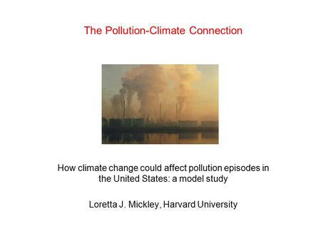 The Pollution-Climate Connection How climate change could affect pollution episodes in the United States: a model study Loretta J. Mickley, Harvard University.