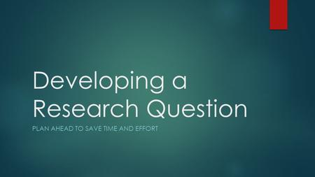 Developing a Research Question PLAN AHEAD TO SAVE TIME AND EFFORT.