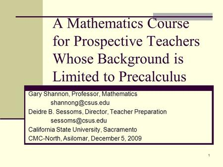 1 A Mathematics Course for Prospective Teachers Whose Background is Limited to Precalculus Gary Shannon, Professor, Mathematics Deidre.